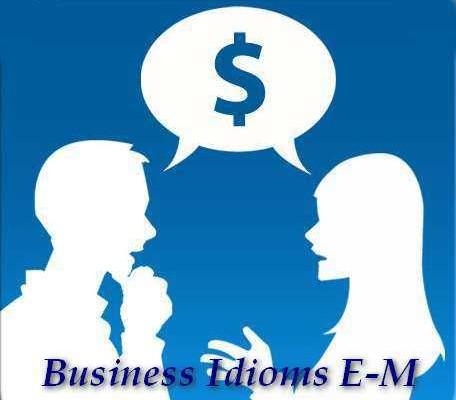 Английские идиомы про бизнес (letter from E to M)